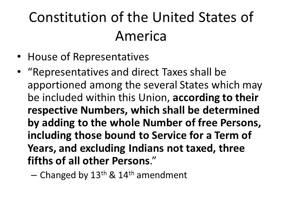 Constitution of the United States of America House of Representatives Representatives and direct Taxes shall be apportioned among the several States which may be included within this Union, according to their respective Numbers, which shall be determined by adding to the whole Number of free Persons, including those bound to Service for a Term of Years, and excluding Indians not taxed, three fifths of all other Persons.