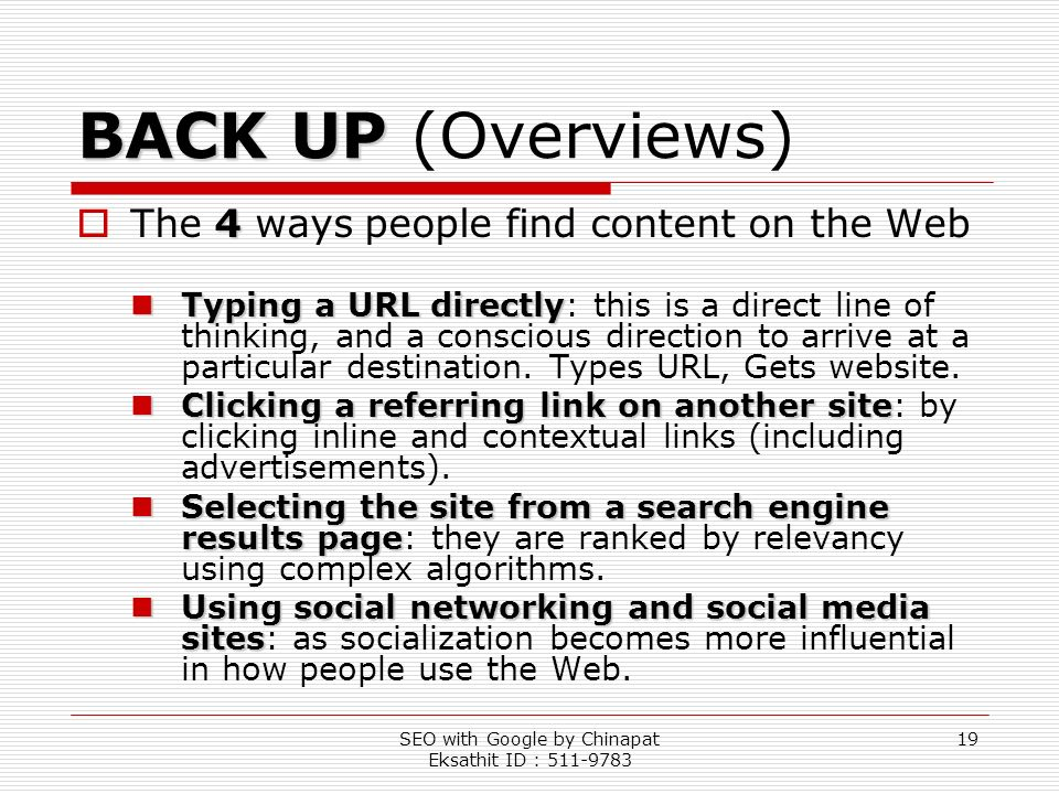 SEO with Google by Chinapat Eksathit ID : 511-9783 19 BACK UP BACK UP (Overviews) 4 The 4 ways people find content on the Web Typing a URL directly Ty