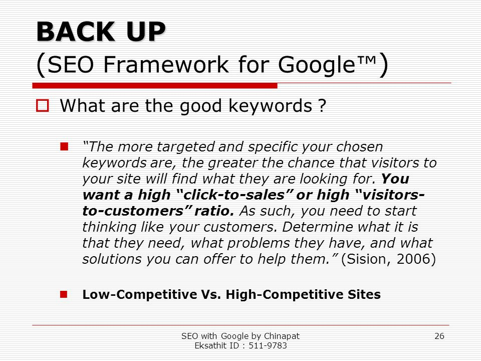 SEO with Google by Chinapat Eksathit ID : 511-9783 26 BACK UP BACK UP ( SEO Framework for Google ) What are the good keywords ? The more targeted and