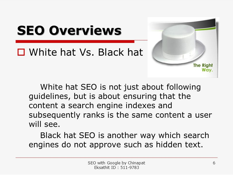 SEO with Google by Chinapat Eksathit ID : 511-9783 6 SEO Overviews White hat Vs. Black hat White hat SEO is not just about following guidelines, but i