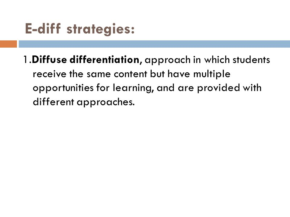 1.Diffuse differentiation, approach in which students receive the same content but have multiple opportunities for learning, and are provided with dif