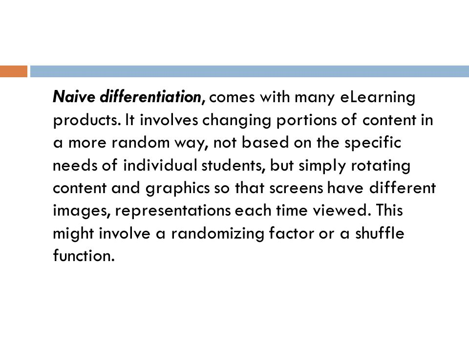 Naive differentiation, comes with many eLearning products. It involves changing portions of content in a more random way, not based on the specific ne