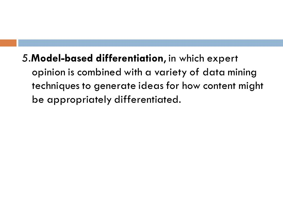 5.Model-based differentiation, in which expert opinion is combined with a variety of data mining techniques to generate ideas for how content might be