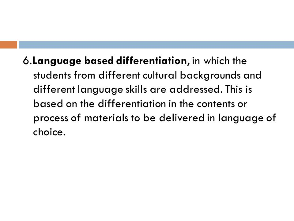 6.Language based differentiation, in which the students from different cultural backgrounds and different language skills are addressed. This is based