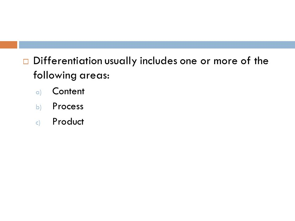 Differentiation usually includes one or more of the following areas: a) Content b) Process c) Product