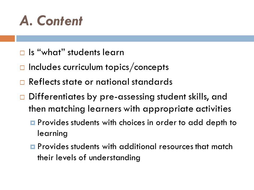 A. Content Is what students learn Includes curriculum topics/concepts Reflects state or national standards Differentiates by pre-assessing student ski