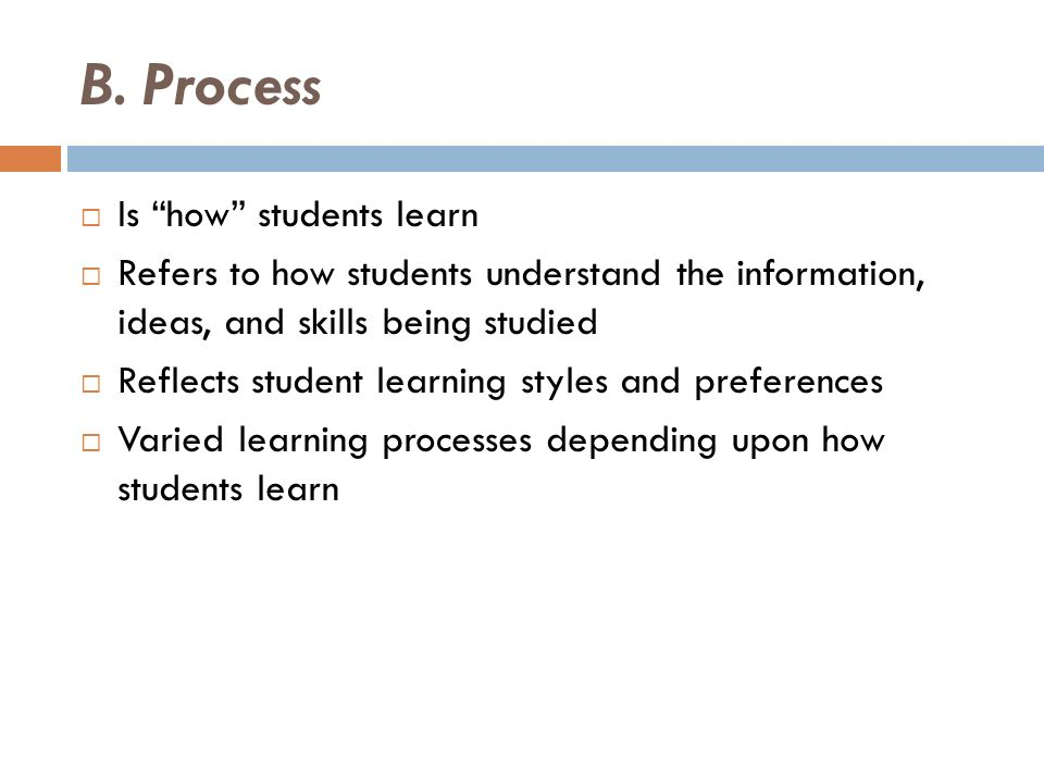 B. Process Is how students learn Refers to how students understand the information, ideas, and skills being studied Reflects student learning styles a
