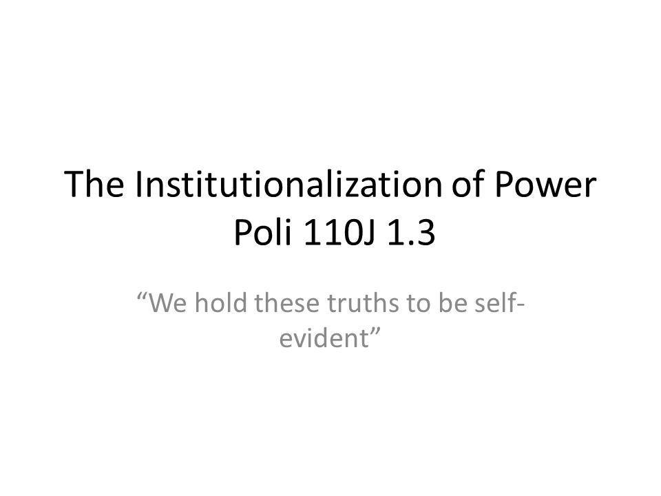 The Institutionalization of Power Poli 110J 1.3 We hold these truths to be self- evident