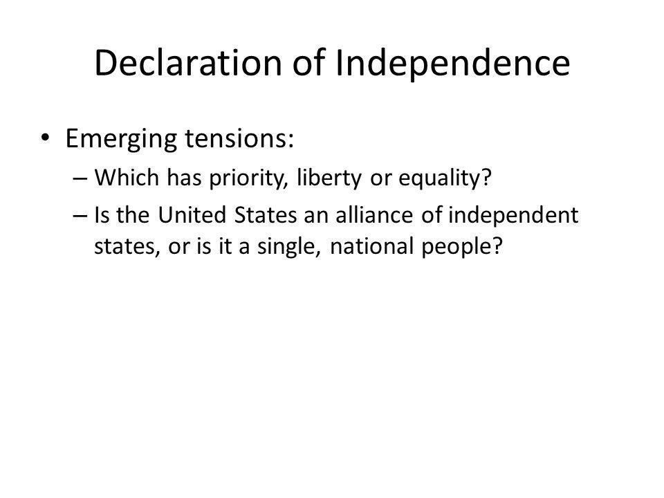 Declaration of Independence Emerging tensions: – Which has priority, liberty or equality? – Is the United States an alliance of independent states, or