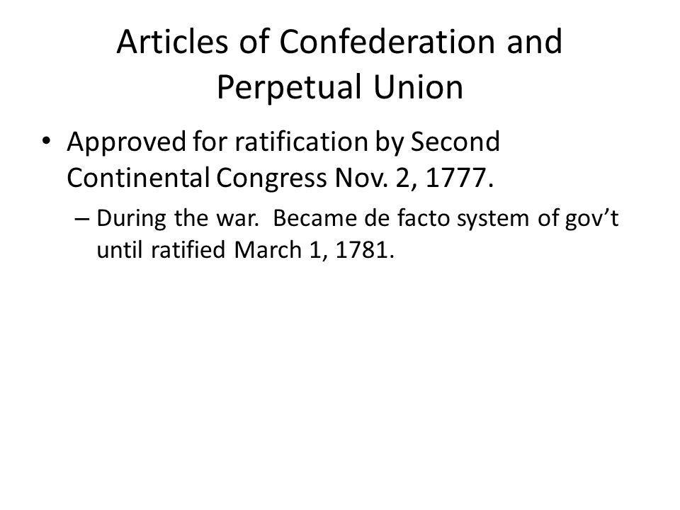 Articles of Confederation and Perpetual Union Approved for ratification by Second Continental Congress Nov. 2, 1777. – During the war. Became de facto