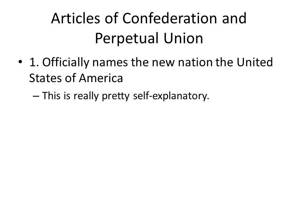 Articles of Confederation and Perpetual Union 1. Officially names the new nation the United States of America – This is really pretty self-explanatory