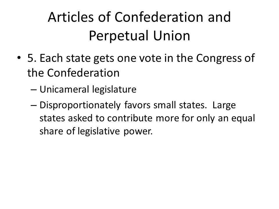 Articles of Confederation and Perpetual Union 5. Each state gets one vote in the Congress of the Confederation – Unicameral legislature – Disproportio