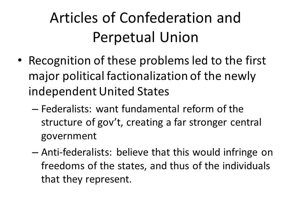 Articles of Confederation and Perpetual Union Recognition of these problems led to the first major political factionalization of the newly independent