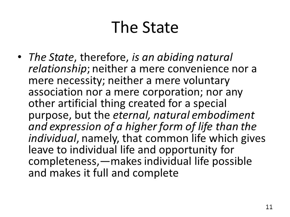 The State The State, therefore, is an abiding natural relationship; neither a mere convenience nor a mere necessity; neither a mere voluntary association nor a mere corporation; nor any other artificial thing created for a special purpose, but the eternal, natural embodiment and expression of a higher form of life than the individual, namely, that common life which gives leave to individual life and opportunity for completeness,makes individual life possible and makes it full and complete 11