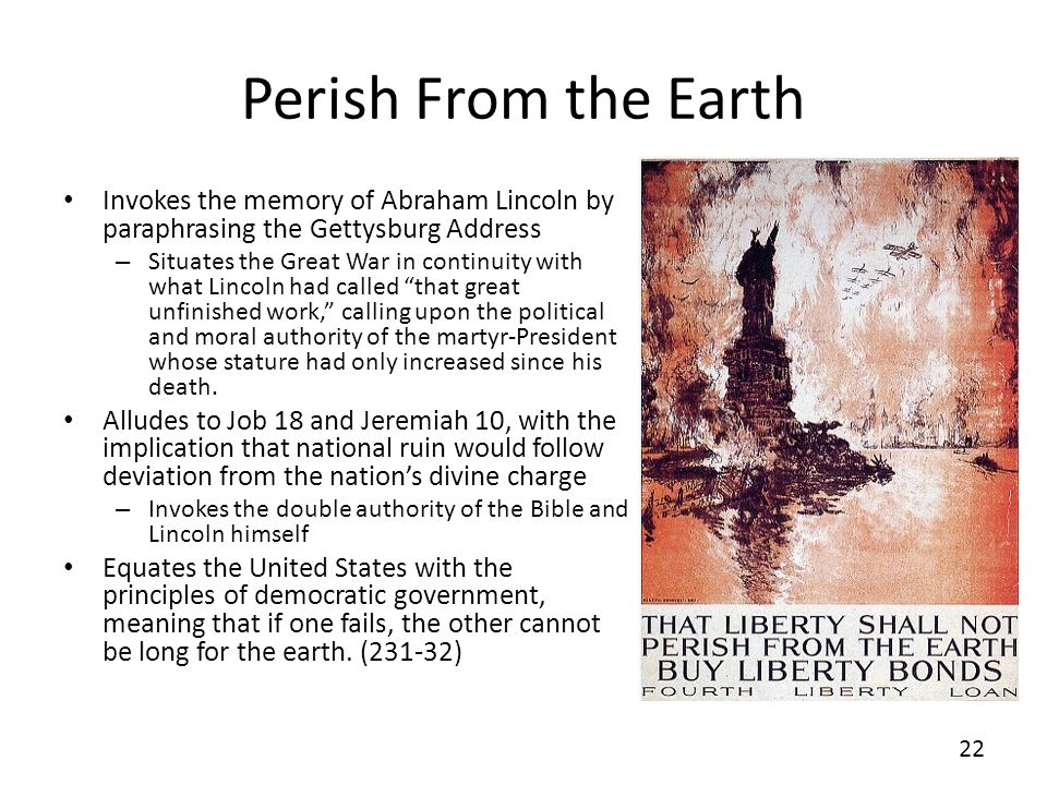 Perish From the Earth Invokes the memory of Abraham Lincoln by paraphrasing the Gettysburg Address – Situates the Great War in continuity with what Lincoln had called that great unfinished work, calling upon the political and moral authority of the martyr-President whose stature had only increased since his death.