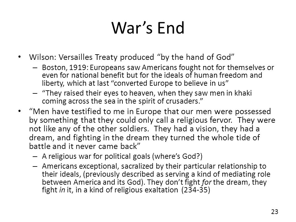 Wars End Wilson: Versailles Treaty produced by the hand of God – Boston, 1919: Europeans saw Americans fought not for themselves or even for national benefit but for the ideals of human freedom and liberty, which at last converted Europe to believe in us – They raised their eyes to heaven, when they saw men in khaki coming across the sea in the spirit of crusaders.