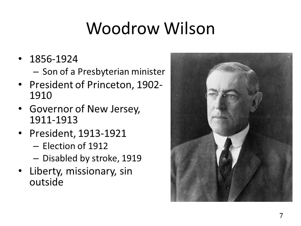 Woodrow Wilson 1856-1924 – Son of a Presbyterian minister President of Princeton, 1902- 1910 Governor of New Jersey, 1911-1913 President, 1913-1921 – Election of 1912 – Disabled by stroke, 1919 Liberty, missionary, sin outside 7