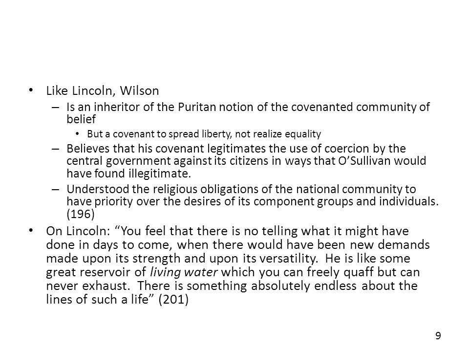 Like Lincoln, Wilson – Is an inheritor of the Puritan notion of the covenanted community of belief But a covenant to spread liberty, not realize equality – Believes that his covenant legitimates the use of coercion by the central government against its citizens in ways that OSullivan would have found illegitimate.