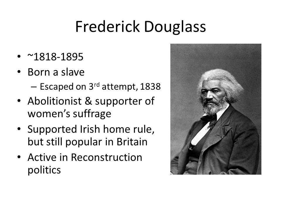 Frederick Douglass ~1818-1895 Born a slave – Escaped on 3 rd attempt, 1838 Abolitionist & supporter of womens suffrage Supported Irish home rule, but still popular in Britain Active in Reconstruction politics