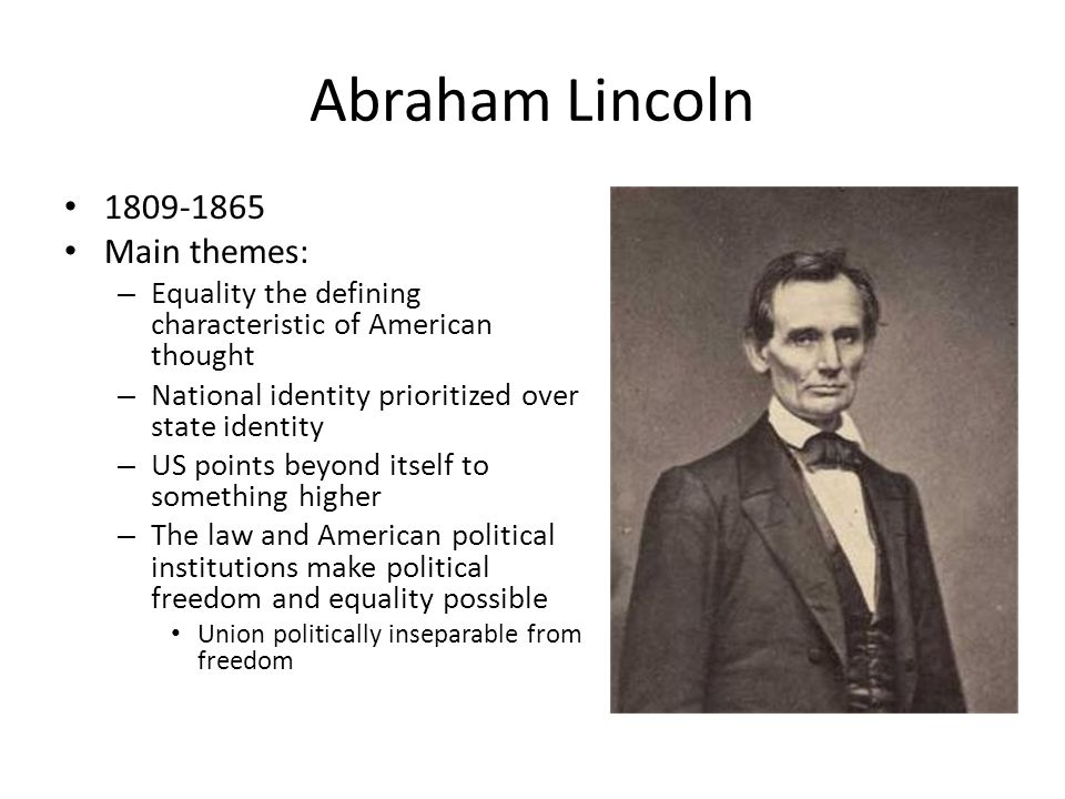 Abraham Lincoln 1809-1865 Main themes: – Equality the defining characteristic of American thought – National identity prioritized over state identity – US points beyond itself to something higher – The law and American political institutions make political freedom and equality possible Union politically inseparable from freedom