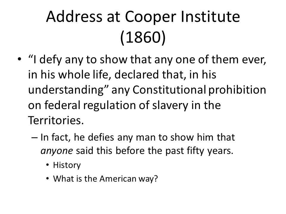 Address at Cooper Institute (1860) I defy any to show that any one of them ever, in his whole life, declared that, in his understanding any Constitutional prohibition on federal regulation of slavery in the Territories.
