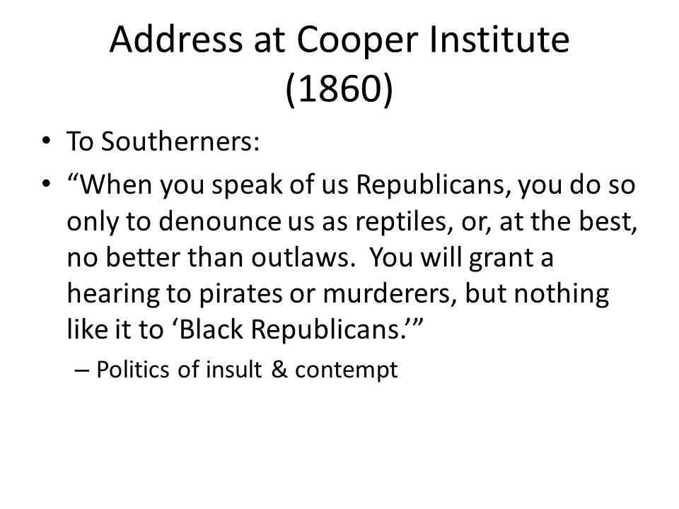 Address at Cooper Institute (1860) To Southerners: When you speak of us Republicans, you do so only to denounce us as reptiles, or, at the best, no better than outlaws.