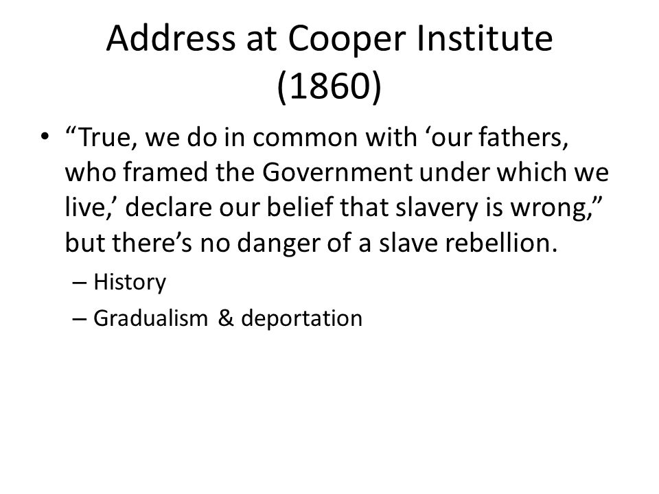 Address at Cooper Institute (1860) True, we do in common with our fathers, who framed the Government under which we live, declare our belief that slavery is wrong, but theres no danger of a slave rebellion.