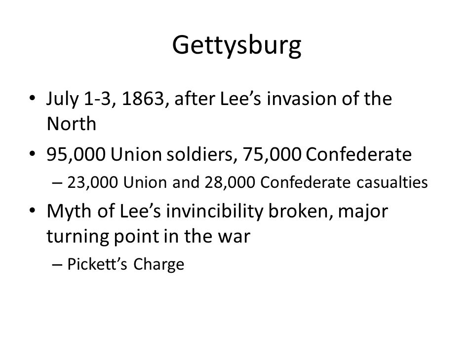 Gettysburg July 1-3, 1863, after Lees invasion of the North 95,000 Union soldiers, 75,000 Confederate – 23,000 Union and 28,000 Confederate casualties Myth of Lees invincibility broken, major turning point in the war – Picketts Charge