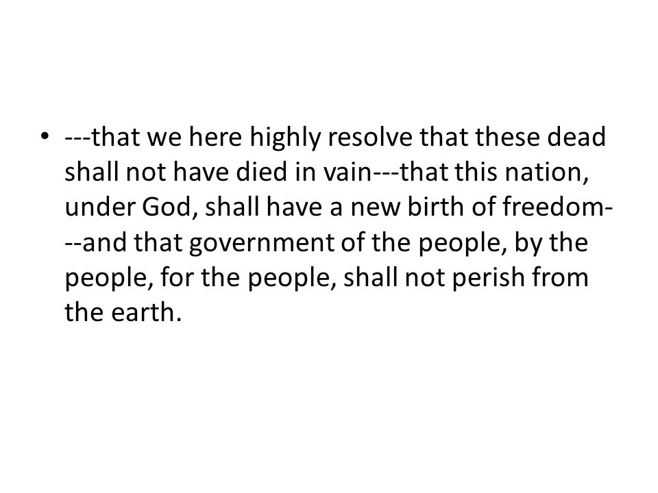 ---that we here highly resolve that these dead shall not have died in vain---that this nation, under God, shall have a new birth of freedom- --and that government of the people, by the people, for the people, shall not perish from the earth.