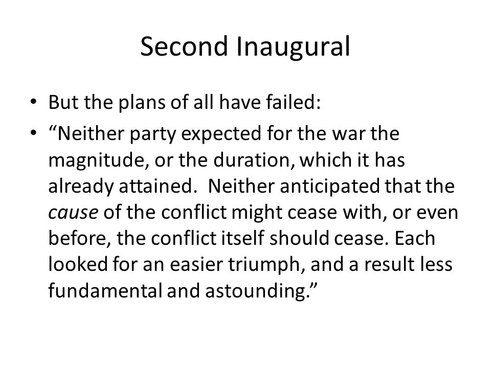 Second Inaugural But the plans of all have failed: Neither party expected for the war the magnitude, or the duration, which it has already attained.