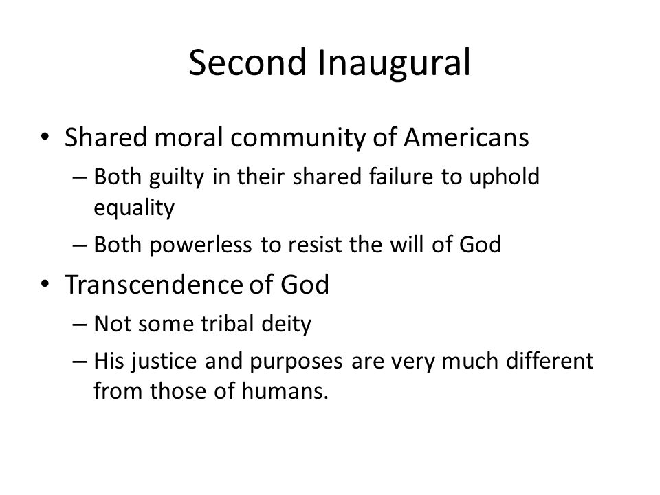Second Inaugural Shared moral community of Americans – Both guilty in their shared failure to uphold equality – Both powerless to resist the will of God Transcendence of God – Not some tribal deity – His justice and purposes are very much different from those of humans.