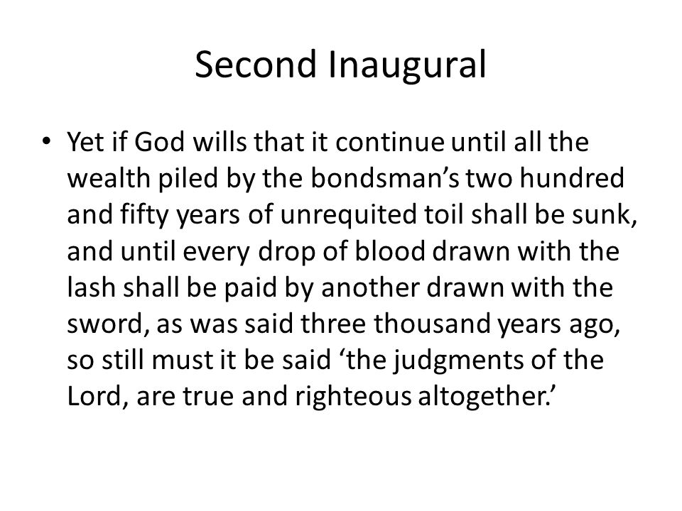 Second Inaugural Yet if God wills that it continue until all the wealth piled by the bondsmans two hundred and fifty years of unrequited toil shall be sunk, and until every drop of blood drawn with the lash shall be paid by another drawn with the sword, as was said three thousand years ago, so still must it be said the judgments of the Lord, are true and righteous altogether.