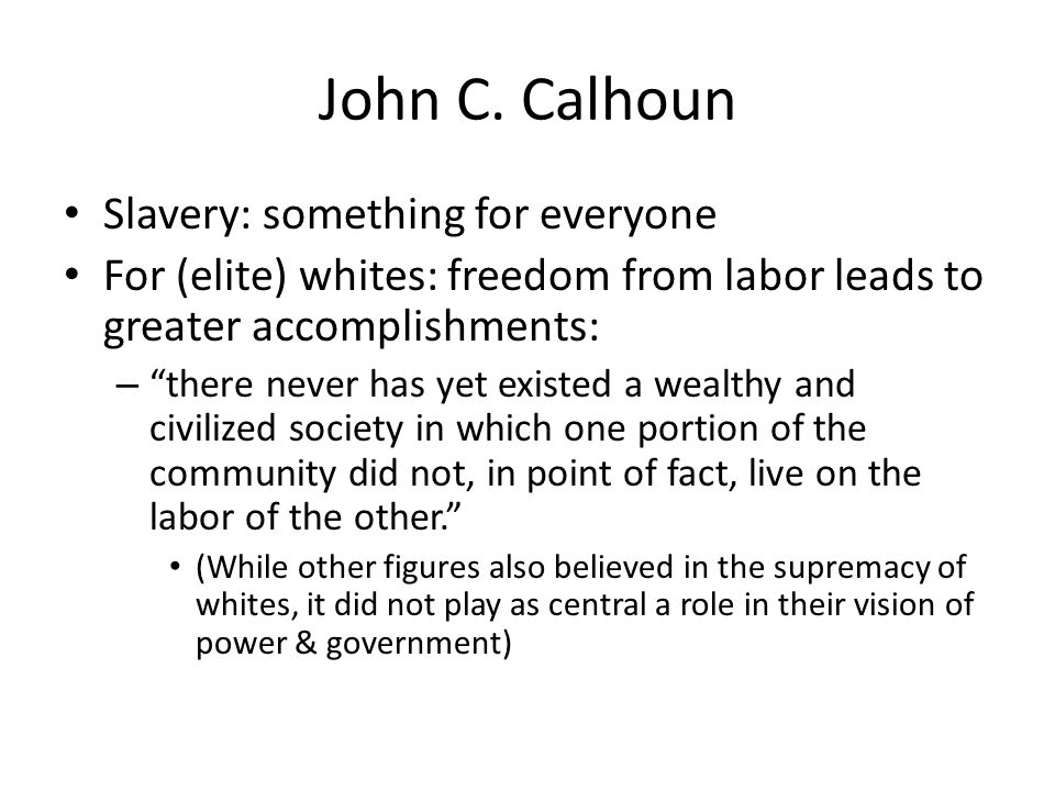 John C. Calhoun Slavery: something for everyone For (elite) whites: freedom from labor leads to greater accomplishments: – there never has yet existed