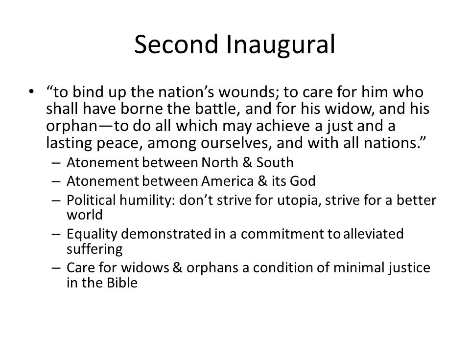 Second Inaugural to bind up the nations wounds; to care for him who shall have borne the battle, and for his widow, and his orphanto do all which may achieve a just and a lasting peace, among ourselves, and with all nations.