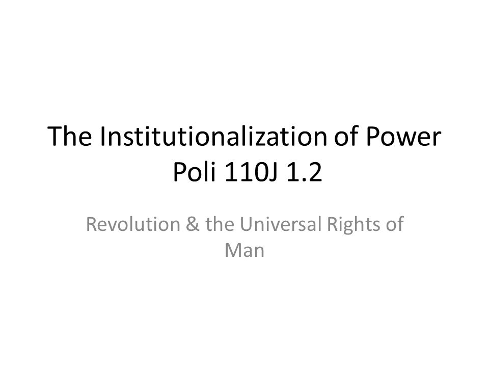The Institutionalization of Power Poli 110J 1.2 Revolution & the Universal Rights of Man