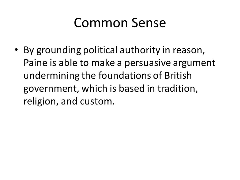 Common Sense By grounding political authority in reason, Paine is able to make a persuasive argument undermining the foundations of British government, which is based in tradition, religion, and custom.