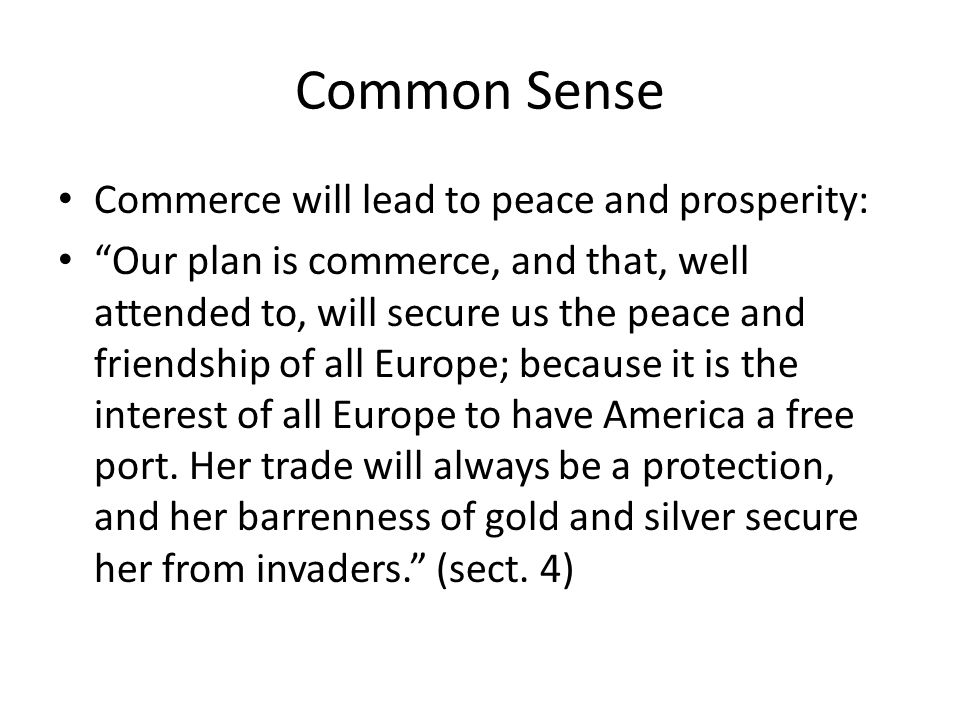 Common Sense Commerce will lead to peace and prosperity: Our plan is commerce, and that, well attended to, will secure us the peace and friendship of all Europe; because it is the interest of all Europe to have America a free port.