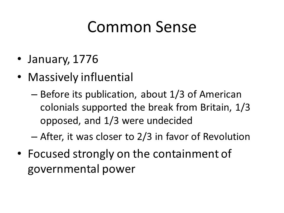 Common Sense January, 1776 Massively influential – Before its publication, about 1/3 of American colonials supported the break from Britain, 1/3 oppos