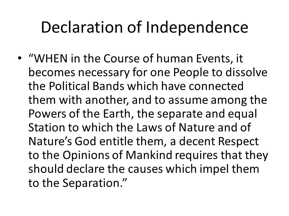 Declaration of Independence WHEN in the Course of human Events, it becomes necessary for one People to dissolve the Political Bands which have connected them with another, and to assume among the Powers of the Earth, the separate and equal Station to which the Laws of Nature and of Natures God entitle them, a decent Respect to the Opinions of Mankind requires that they should declare the causes which impel them to the Separation.