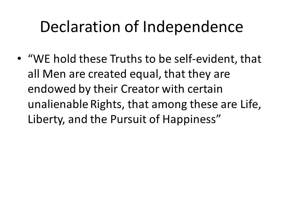 Declaration of Independence WE hold these Truths to be self-evident, that all Men are created equal, that they are endowed by their Creator with certain unalienable Rights, that among these are Life, Liberty, and the Pursuit of Happiness