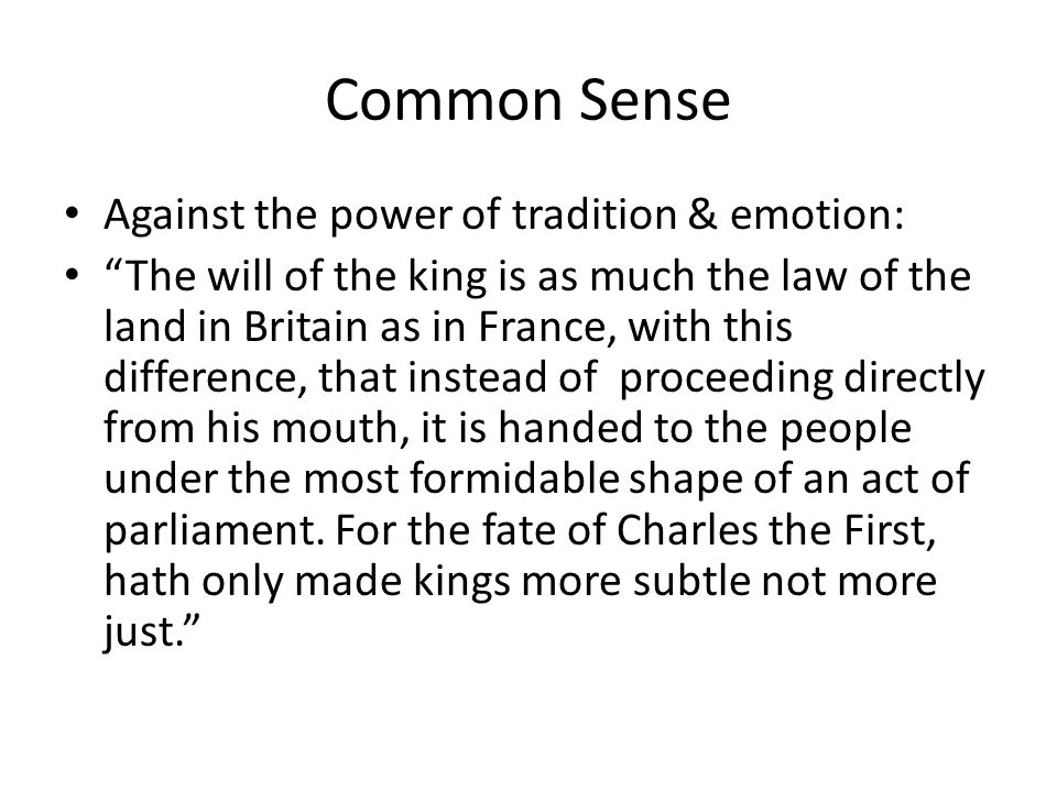 Common Sense Against the power of tradition & emotion: The will of the king is as much the law of the land in Britain as in France, with this difference, that instead of proceeding directly from his mouth, it is handed to the people under the most formidable shape of an act of parliament.