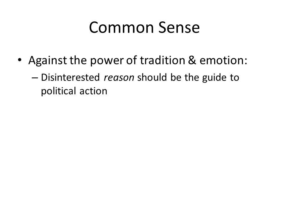 Common Sense Against the power of tradition & emotion: – Disinterested reason should be the guide to political action