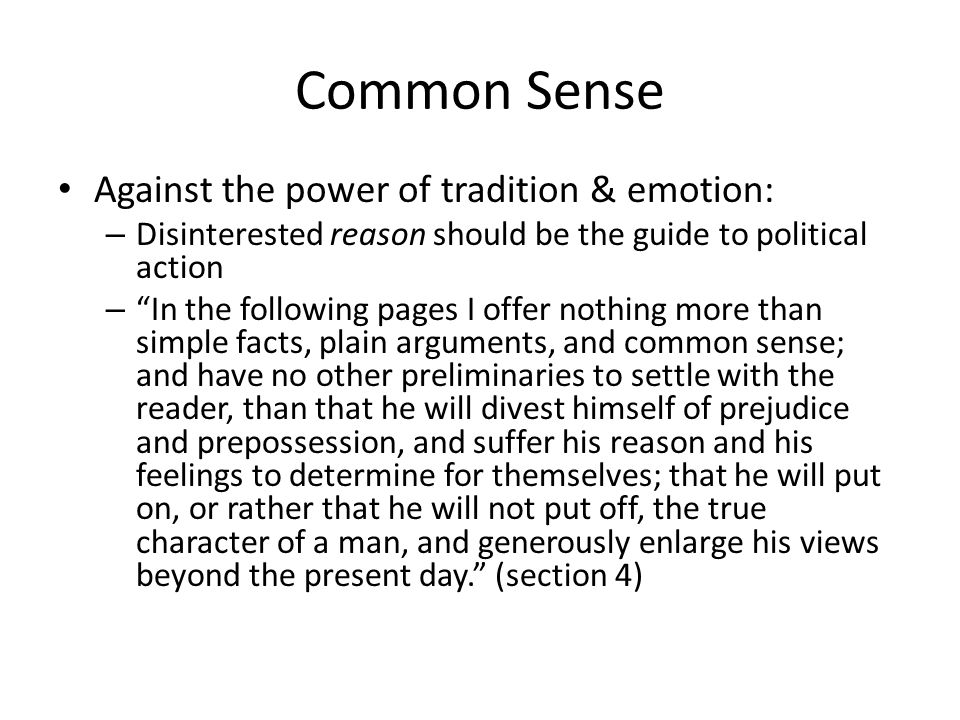 Common Sense Against the power of tradition & emotion: – Disinterested reason should be the guide to political action – In the following pages I offer nothing more than simple facts, plain arguments, and common sense; and have no other preliminaries to settle with the reader, than that he will divest himself of prejudice and prepossession, and suffer his reason and his feelings to determine for themselves; that he will put on, or rather that he will not put off, the true character of a man, and generously enlarge his views beyond the present day.