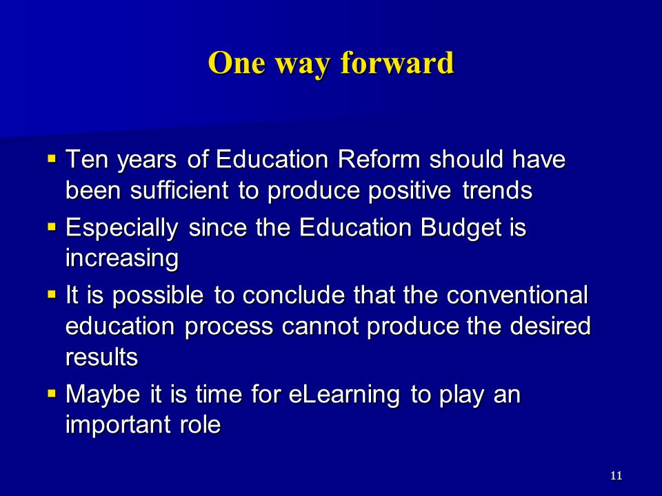 11 One way forward Ten years of Education Reform should have been sufficient to produce positive trends Ten years of Education Reform should have been sufficient to produce positive trends Especially since the Education Budget is increasing Especially since the Education Budget is increasing It is possible to conclude that the conventional education process cannot produce the desired results It is possible to conclude that the conventional education process cannot produce the desired results Maybe it is time for eLearning to play an important role Maybe it is time for eLearning to play an important role