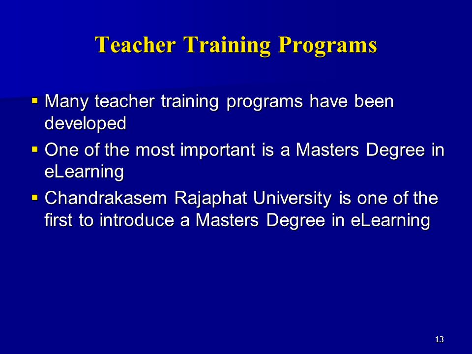 13 Teacher Training Programs Many teacher training programs have been developed Many teacher training programs have been developed One of the most important is a Masters Degree in eLearning One of the most important is a Masters Degree in eLearning Chandrakasem Rajaphat University is one of the first to introduce a Masters Degree in eLearning Chandrakasem Rajaphat University is one of the first to introduce a Masters Degree in eLearning