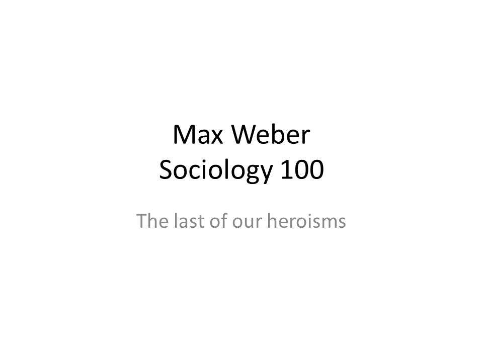 Max Weber Sociology 100 The last of our heroisms