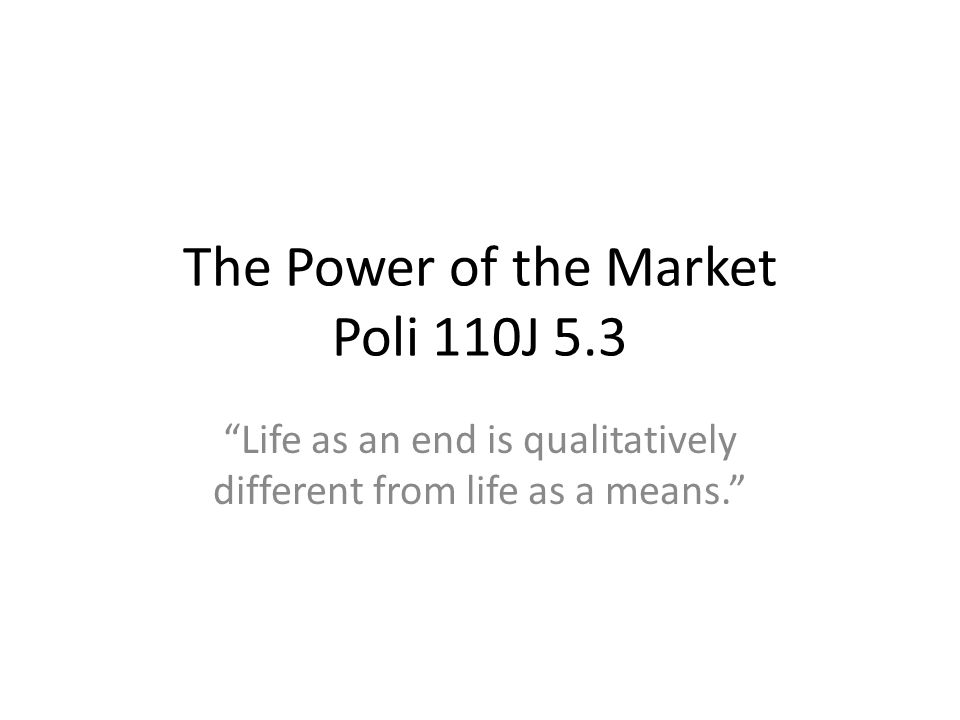 The Power of the Market Poli 110J 5.3 Life as an end is qualitatively different from life as a means.