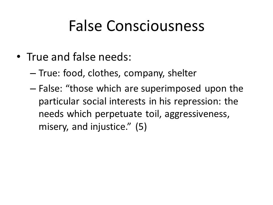 False Consciousness True and false needs: – True: food, clothes, company, shelter – False: those which are superimposed upon the particular social interests in his repression: the needs which perpetuate toil, aggressiveness, misery, and injustice.