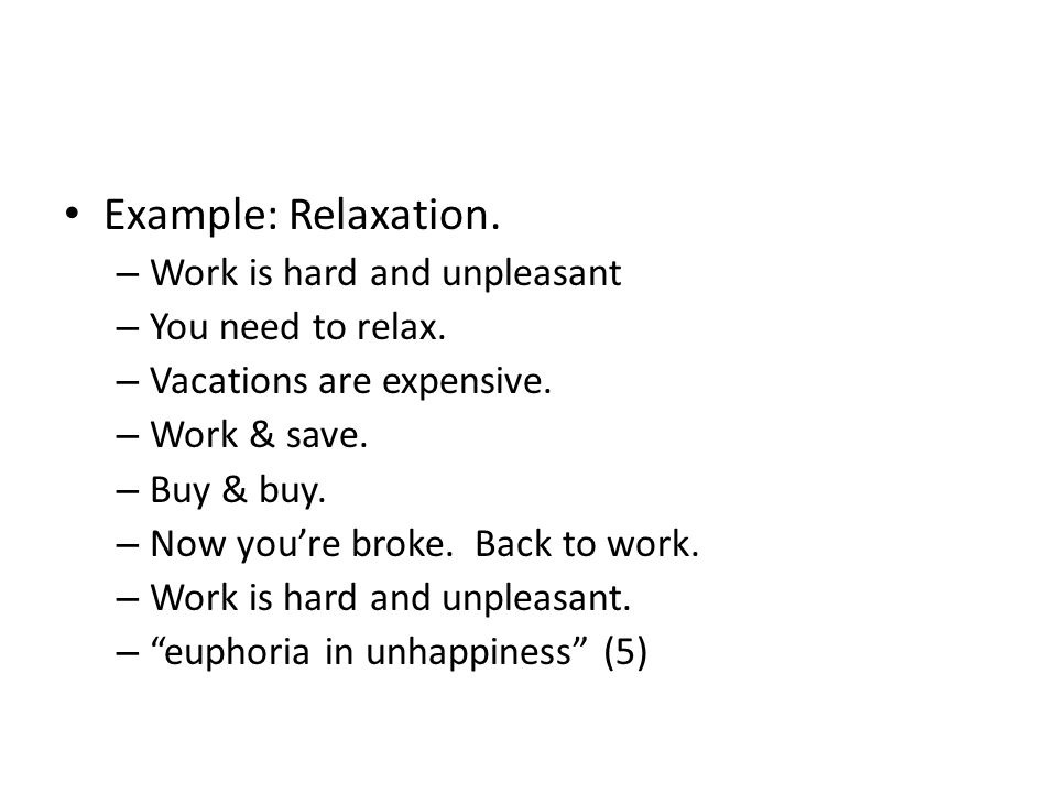 Example: Relaxation. – Work is hard and unpleasant – You need to relax. – Vacations are expensive. – Work & save. – Buy & buy. – Now youre broke. Back