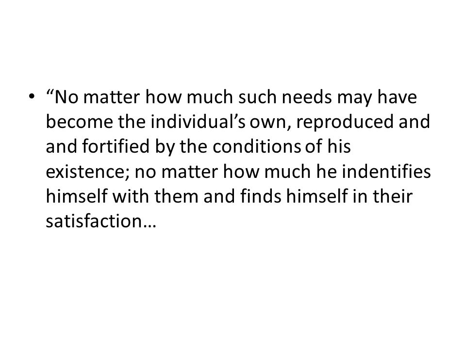 No matter how much such needs may have become the individuals own, reproduced and and fortified by the conditions of his existence; no matter how much he indentifies himself with them and finds himself in their satisfaction…